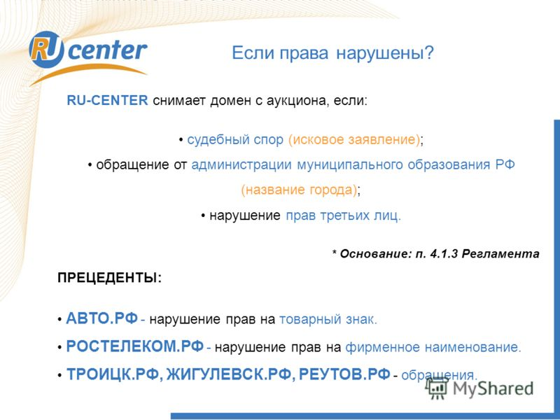 Если права нарушены? RU-CENTER снимает домен с аукциона, если: судебный спор (исковое заявление); обращение от администрации муниципального образования РФ (название города); нарушение прав третьих лиц. ПРЕЦЕДЕНТЫ: АВТО.РФ - нарушение прав на товарный
