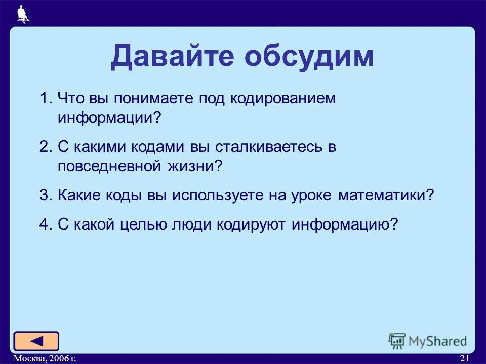 Москва, 2006 г.21 Давайте обсудим 1.Что вы понимаете под кодированием информации? 2.С какими кодами вы сталкиваетесь в повседневной жизни? 3.Какие коды вы используете на уроке математики? 4.С какой целью люди кодируют информацию?