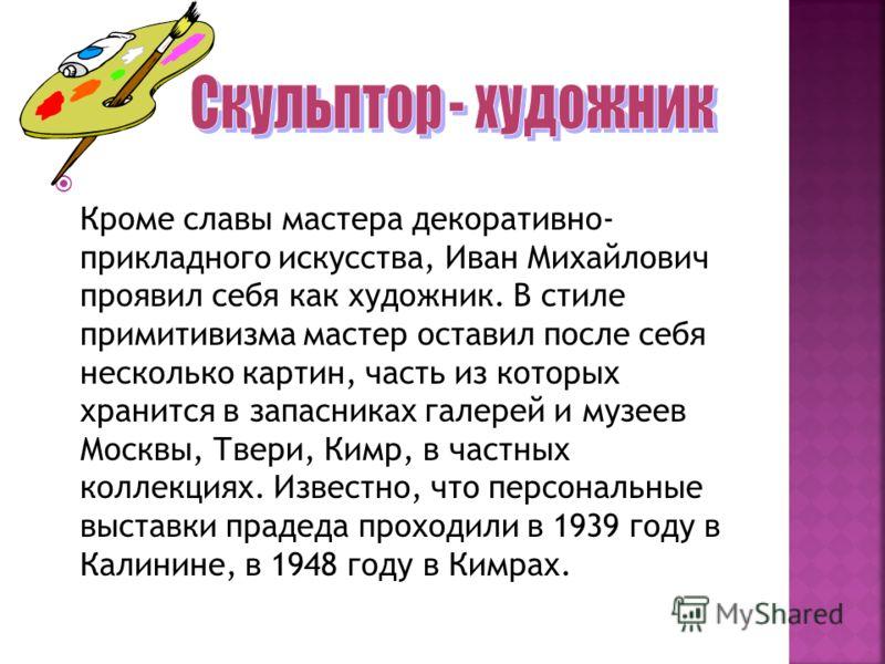 Кроме славы мастера декоративно- прикладного искусства, Иван Михайлович проявил себя как художник. В стиле примитивизма мастер оставил после себя несколько картин, часть из которых хранится в запасниках галерей и музеев Москвы, Твери, Кимр, в частных
