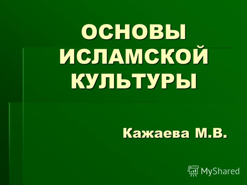 ОСНОВЫ ИСЛАМСКОЙ КУЛЬТУРЫ Кажаева М.В.
