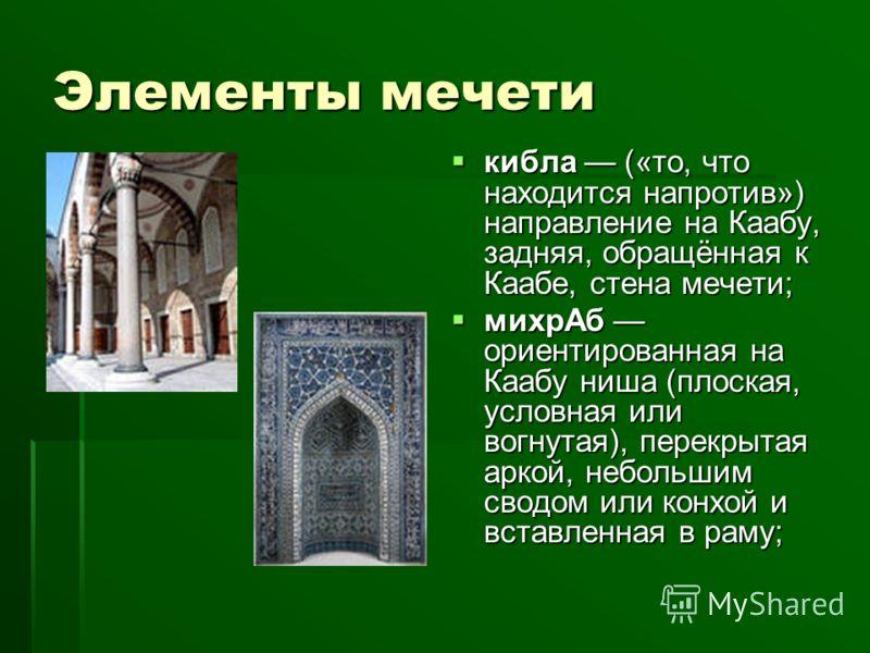 Элементы мечети кибла («то, что находится напротив») направление на Каабу, задняя, обращённая к Каабе, стена мечети; кибла («то, что находится напротив») направление на Каабу, задняя, обращённая к Каабе, стена мечети; михрАб ориентированная на Каабу