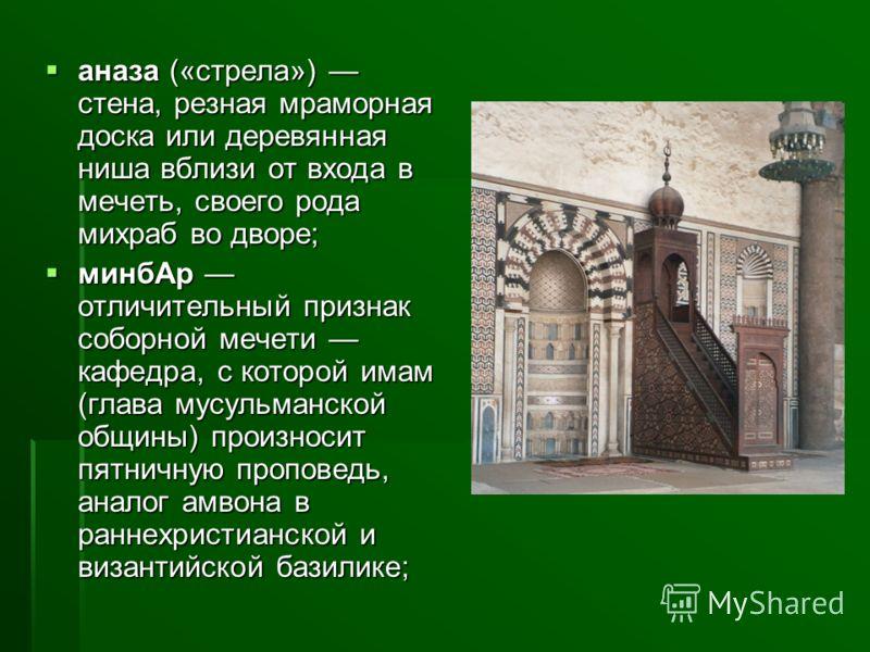 аназа («стрела») стена, резная мраморная доска или деревянная ниша вблизи от входа в мечеть, своего рода михраб во дворе; аназа («стрела») стена, резная мраморная доска или деревянная ниша вблизи от входа в мечеть, своего рода михраб во дворе; минбАр