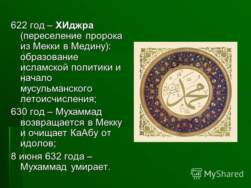 622 год – ХИджра (переселение пророка из Мекки в Медину): образование исламской политики и начало мусульманского летоисчисления; 630 год – Мухаммад возвращается в Мекку и очищает КаАбу от идолов; 8 июня 632 года – Мухаммад умирает.