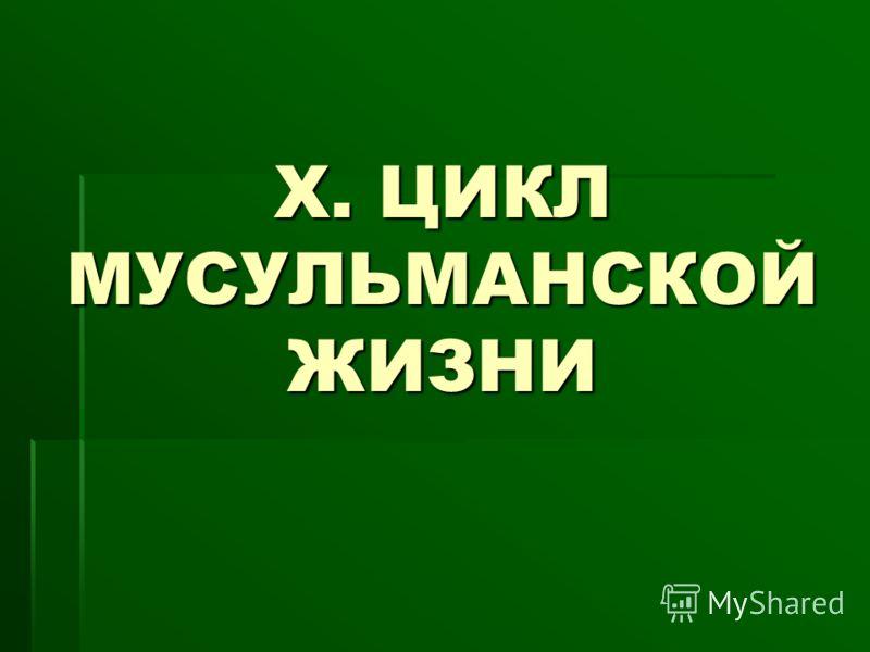 Х. ЦИКЛ МУСУЛЬМАНСКОЙ ЖИЗНИ