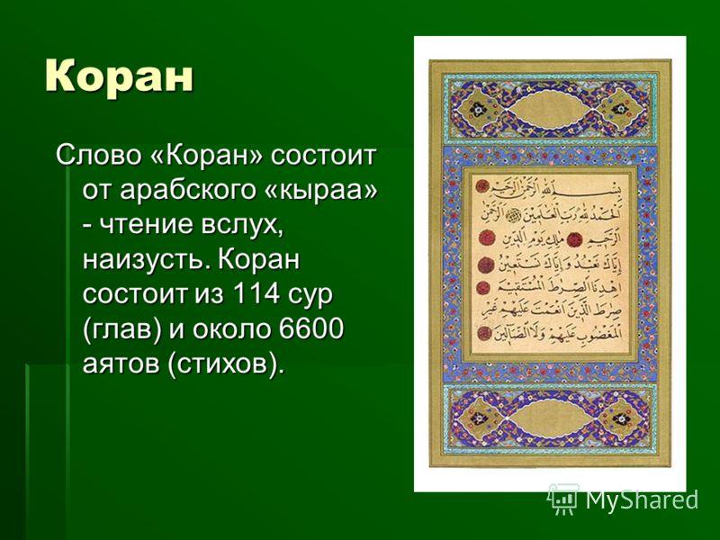 Коран Слово «Коран» состоит от арабского «кыраа» - чтение вслух, наизусть. Коран состоит из 114 сур (глав) и около 6600 аятов (стихов).