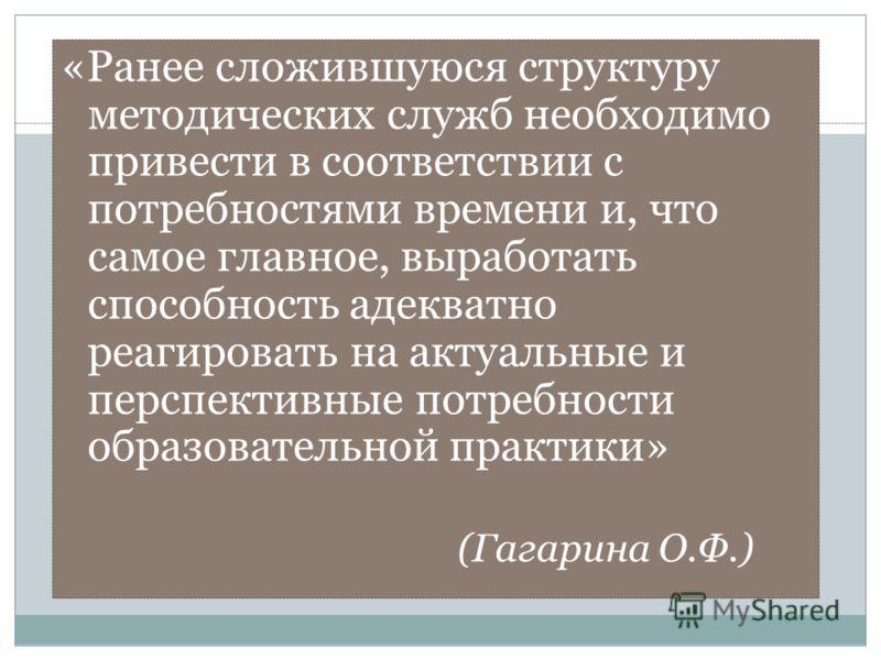 «Ранее сложившуюся структуру методических служб необходимо привести в соответствии с потребностями времени и, что самое главное, выработать способность адекватно реагировать на актуальные и перспективные потребности образовательной практики» (Гагарин