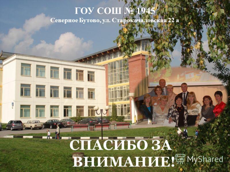 ГОУ СОШ 1945 Северное Бутово, ул. Старокачаловская 22 а СПАСИБО ЗА ВНИМАНИЕ!