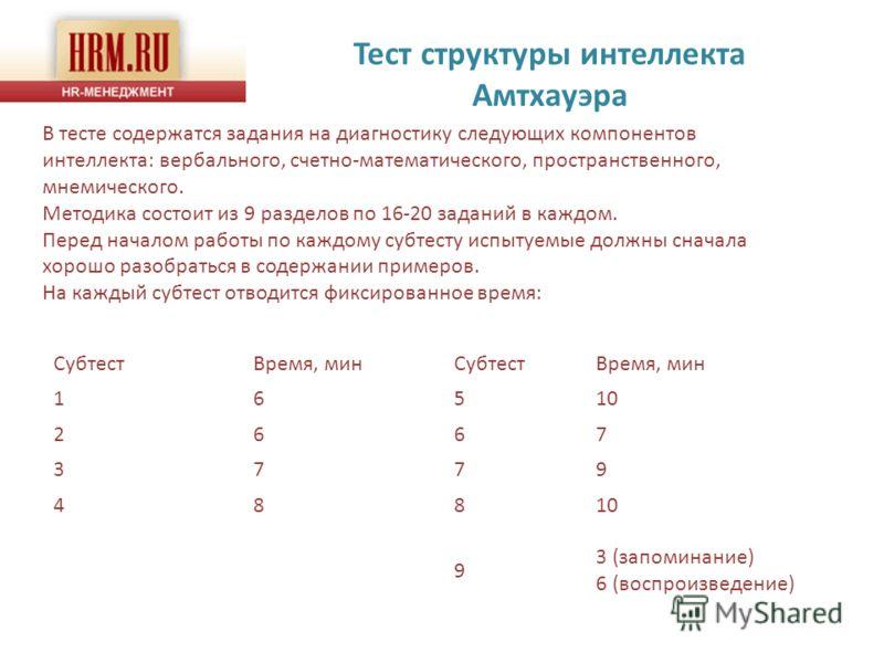 Тест структуры интеллекта Амтхауэра В тесте содержатся задания на диагностику следующих компонентов интеллекта: вербального, счетно-математического, пространственного, мнемического. Методика состоит из 9 разделов по 16-20 заданий в каждом. Перед нача