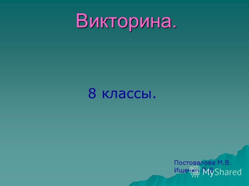 Викторина. Постовалова М.В. Ищенко Л.Д 8 классы.