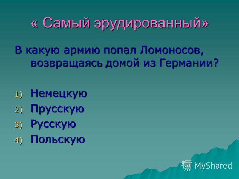 « Самый эрудированный» В какую армию попал Ломоносов, возвращаясь домой из Германии? 1) Немецкую 2) Прусскую 3) Русскую 4) Польскую