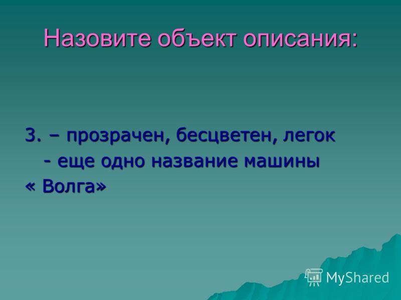 Назовите объект описания: 3. – прозрачен, бесцветен, легок - еще одно название машины - еще одно название машины « Волга»