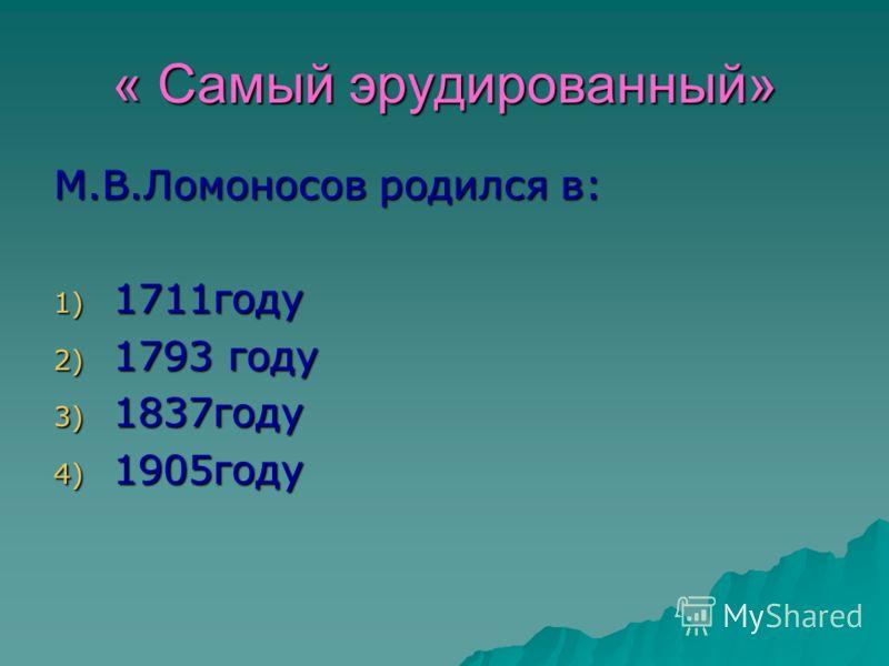 « Самый эрудированный» М.В.Ломоносов родился в: 1) 1711году 2) 1793 году 3) 1837году 4) 1905году