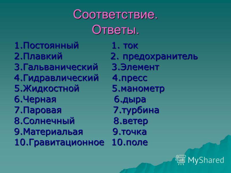 Соответствие. Ответы. 1.Постоянный 1. ток 2.Плавкий 2. предохранитель 3.Гальванический 3.Элемент 4.Гидравлический 4.пресс 5.Жидкостной 5.манометр 6.Черная 6.дыра 7.Паровая 7.турбина 8.Солнечный 8.ветер 9.Материальая 9.точка 10.Гравитационное 10.поле