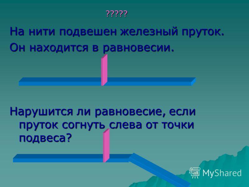 На нити подвешен железный пруток. Он находится в равновесии. Нарушится ли равновесие, если пруток согнуть слева от точки подвеса? ?????