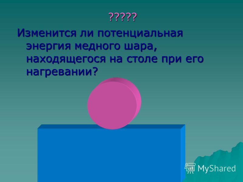 ????? ????? Изменится ли потенциальная энергия медного шара, находящегося на столе при его нагревании?