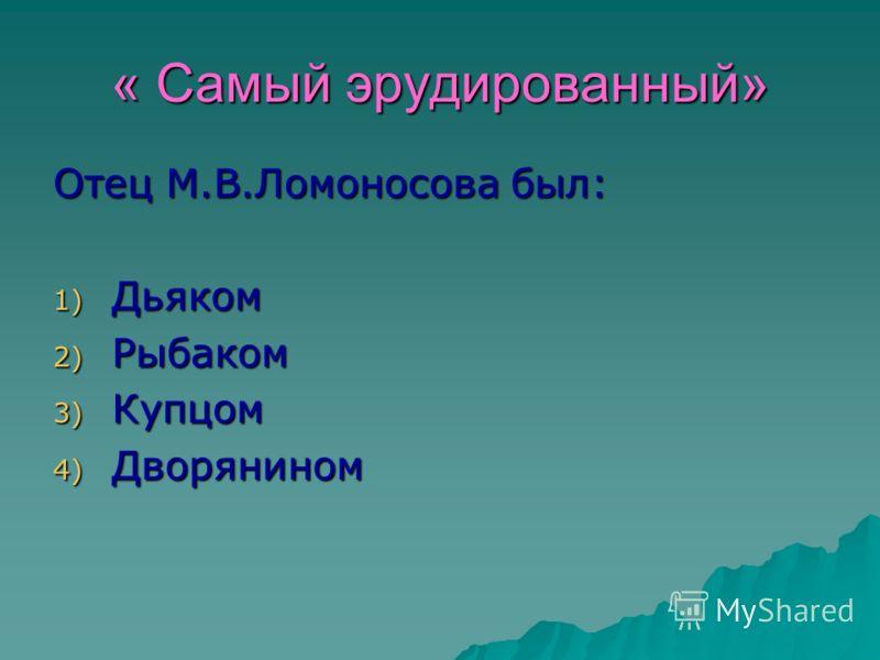 « Самый эрудированный» Отец М.В.Ломоносова был: 1) Дьяком 2) Рыбаком 3) Купцом 4) Дворянином