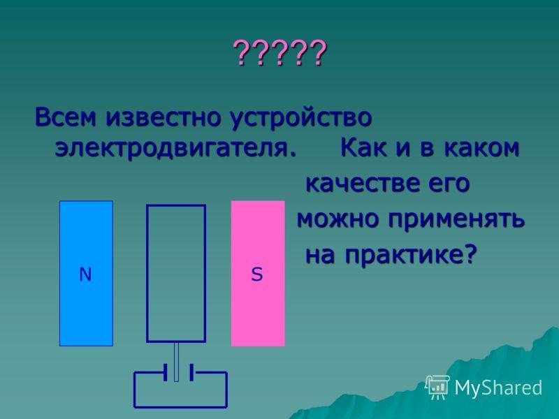 ????? Всем известно устройство электродвигателя. Как и в каком качестве его качестве его можно применять можно применять на практике? на практике? NS