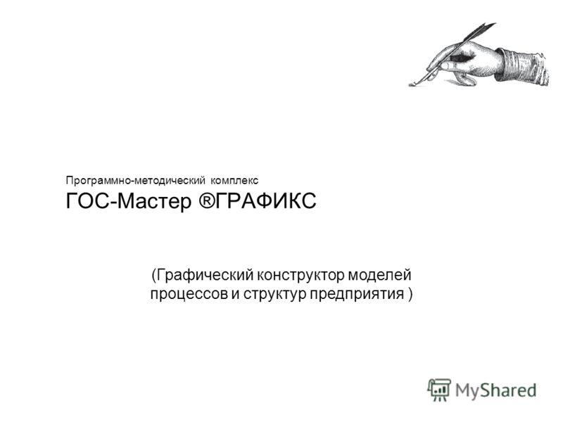 Программно-методический комплекс ГОС-Мастер ®ГРАФИКС (Графический конструктор моделей процессов и структур предприятия )