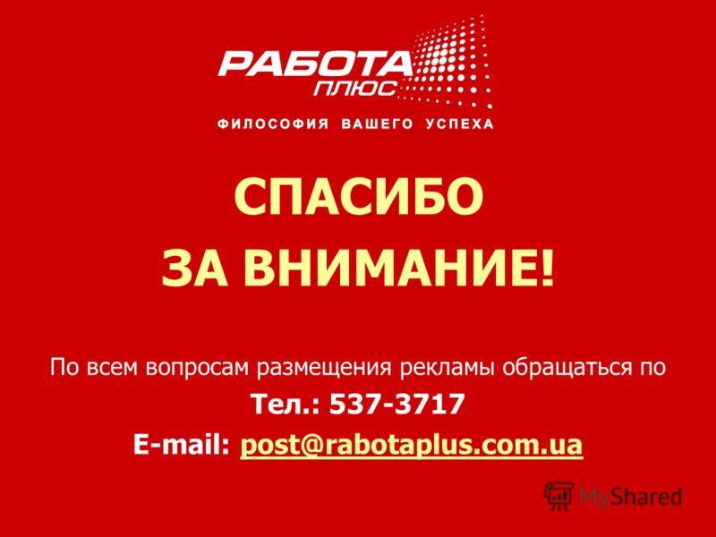 По всем вопросам размещения рекламы обращаться по Тел.: 537-3717 E-mail: post@rabotaplus.com.uapost@rabotaplus.com.ua СПАСИБО ЗА ВНИМАНИЕ!