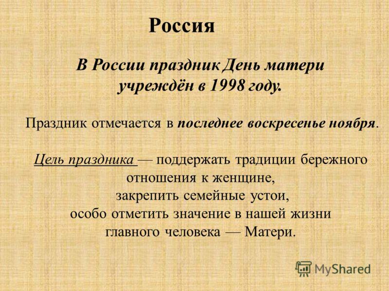 Россия В России праздник День матери учреждён в 1998 году. Праздник отмечается в последнее воскресенье ноября. Цель праздника поддержать традиции бережного отношения к женщине, закрепить семейные устои, особо отметить значение в нашей жизни главного