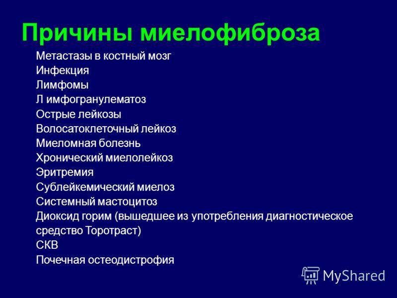 Причины миелофиброза Метастазы в костный мозг Инфекция Лимфомы Л имфогранулематоз Острые лейкозы Волосатоклеточный лейкоз Миеломная болезнь Хронический миелолейкоз Эритремия Сублейкемический миелоз Системный мастоцитоз Диоксид горим (вышедшее из упот