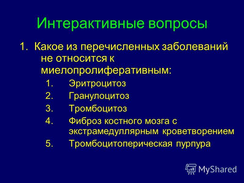 Интерактивные вопросы 1. Какое из перечисленных заболеваний не относится к миелопролиферативным: 1.Эритроцитоз 2.Гранулоцитоз 3.Тромбоцитоз 4.Фиброз костного мозга с экстрамедуллярным кроветворением 5.Тромбоцитоперическая пурпура