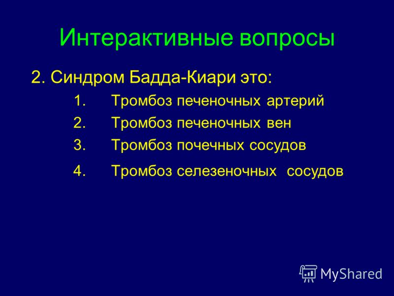 Интерактивные вопросы 2. Синдром Бадда-Киари это: 1.Тромбоз печеночных артерий 2.Тромбоз печеночных вен 3.Тромбоз почечных сосудов 4.Тромбоз селезеночных сосудов