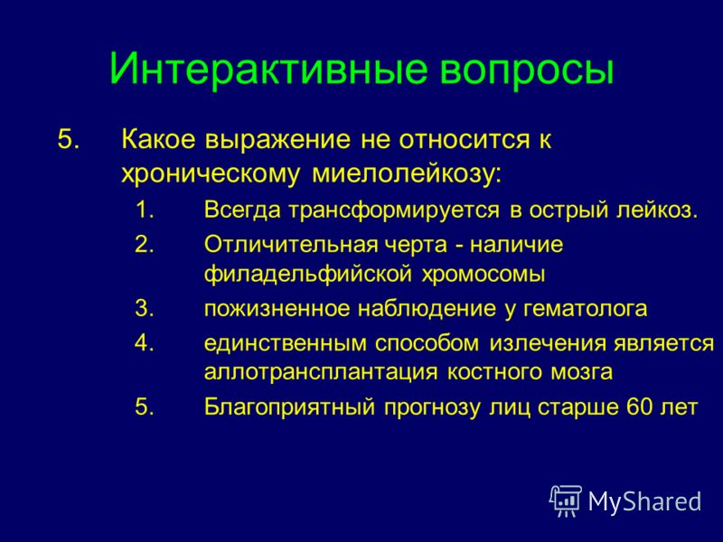 Интерактивные вопросы 5.Какое выражение не относится к хроническому миелолейкозу: 1.Всегда трансформируется в острый лейкоз. 2.Отличительная черта - н