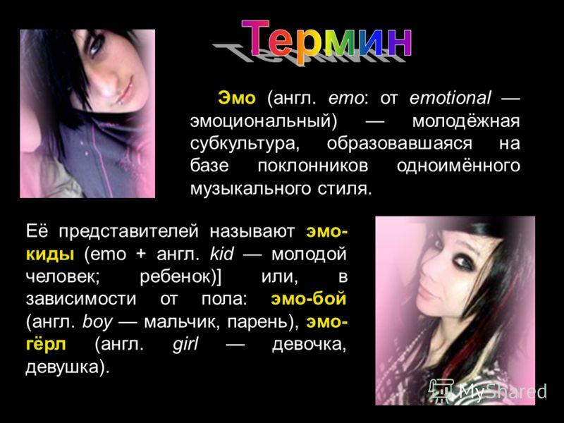Её представителей называют эмо- киды (emo + англ. kid молодой человек; ребенок)] или, в зависимости от пола: эмо-бой (англ. boy мальчик, парень), эмо- гёрл (англ. girl девочка, девушка). Эмо (англ. emo: от emotional эмоциональный) молодёжная субкульт