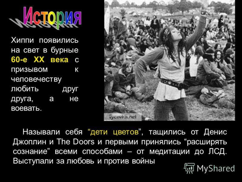 Называли себя дети цветов, тащились от Денис Джоплин и The Doors и первыми принялись расширять сознание всеми способами – от медитации до ЛСД. Выступали за любовь и против войны Хиппи появились на свет в бурные 60-е XX века с призывом к человечеству