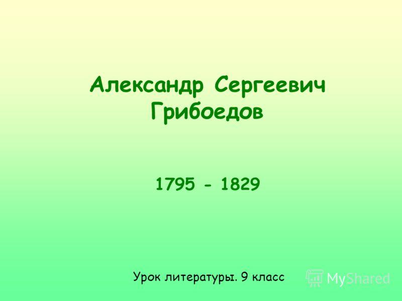Александр Сергеевич Грибоедов 1795 - 1829 Урок литературы. 9 класс