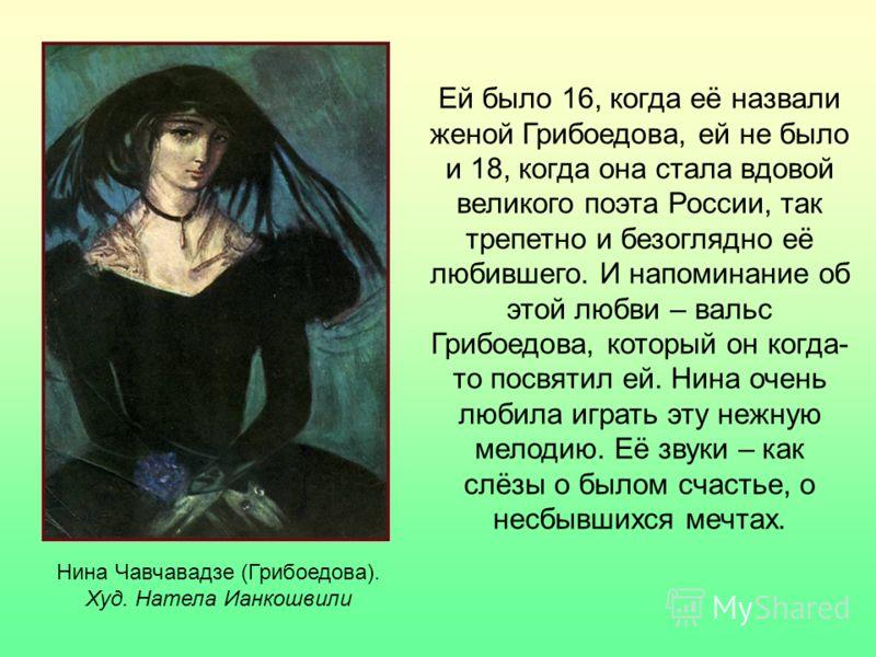Нина Чавчавадзе (Грибоедова). Худ. Натела Ианкошвили Ей было 16, когда её назвали женой Грибоедова, ей не было и 18, когда она стала вдовой великого поэта России, так трепетно и безоглядно её любившего. И напоминание об этой любви – вальс Грибоедова,