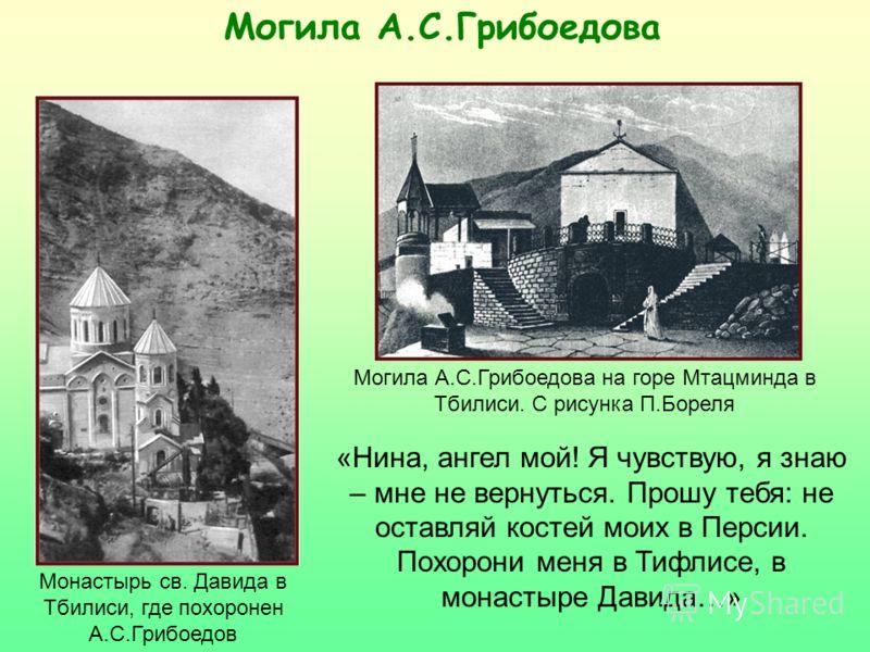 Могила А.С.Грибоедова Монастырь св. Давида в Тбилиси, где похоронен А.С.Грибоедов Могила А.С.Грибоедова на горе Мтацминда в Тбилиси. С рисунка П.Бореля «Нина, ангел мой! Я чувствую, я знаю – мне не вернуться. Прошу тебя: не оставляй костей моих в Пер