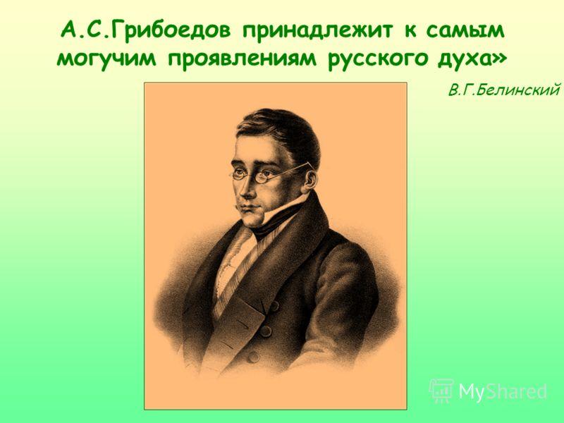 А.С.Грибоедов принадлежит к самым могучим проявлениям русского духа» В.Г.Белинский
