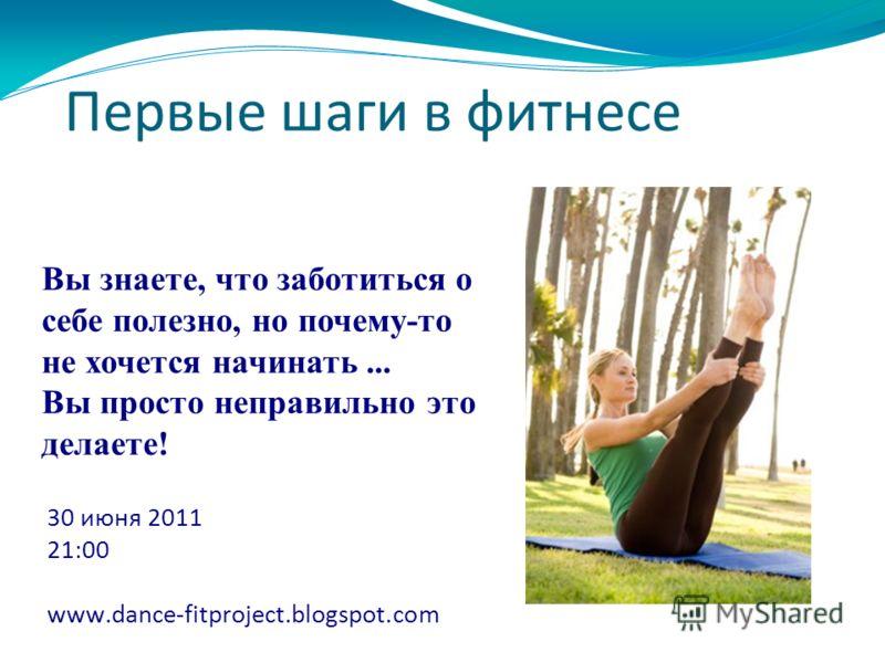 Первые шаги в фитнесе 30 июня 2011 21:00 www.dance-fitproject.blogspot.com Вы знаете, что заботиться о себе полезно, но почему-то не хочется начинать... Вы просто неправильно это делаете!