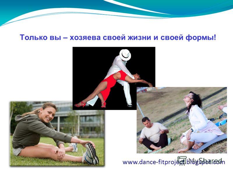 28.6.11 Только вы – хозяева своей жизни и своей формы! www.dance-fitproject.blogspot.com