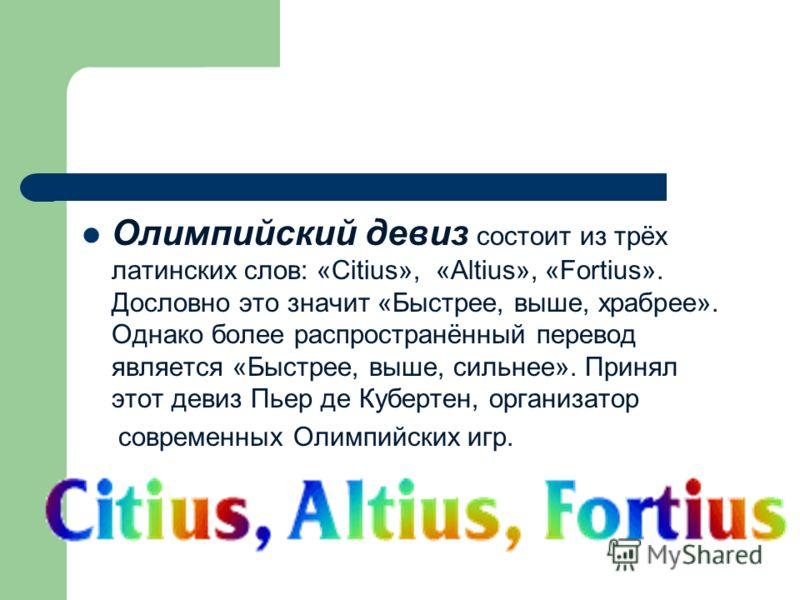 Олимпийский девиз состоит из трёх латинских слов: «Citius», «Аltius», «Fortius». Дословно это значит «Быстрее, выше, храбрее». Однако более распространённый перевод является «Быстрее, выше, сильнее». Принял этот девиз Пьер де Кубертен, организатор со