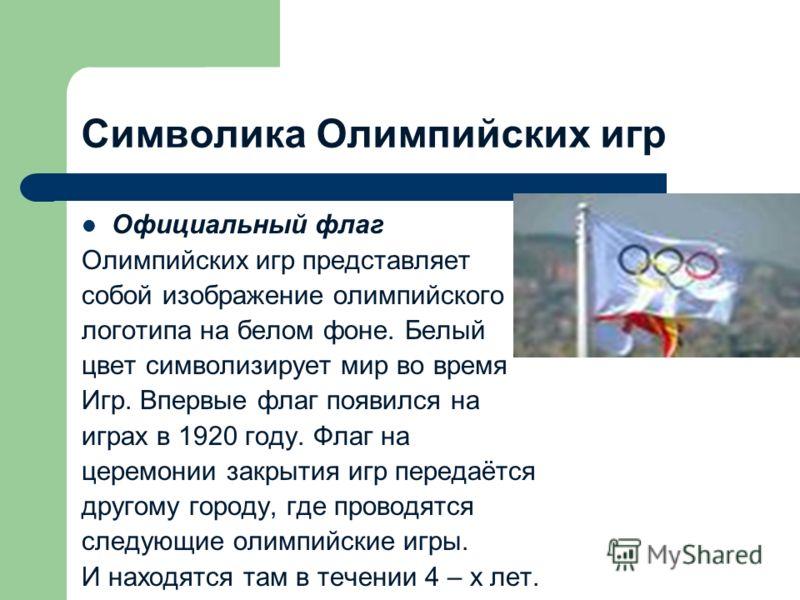 Символика Олимпийских игр Официальный флаг Олимпийских игр представляет собой изображение олимпийского логотипа на белом фоне. Белый цвет символизирует мир во время Игр. Впервые флаг появился на играх в 1920 году. Флаг на церемонии закрытия игр перед