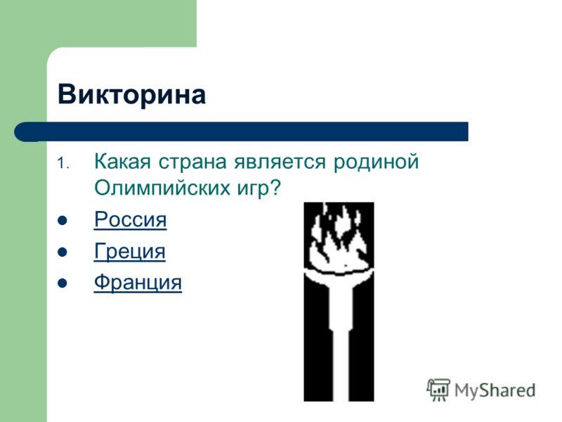 Викторина 1. Какая страна является родиной Олимпийских игр? Россия Греция Франция