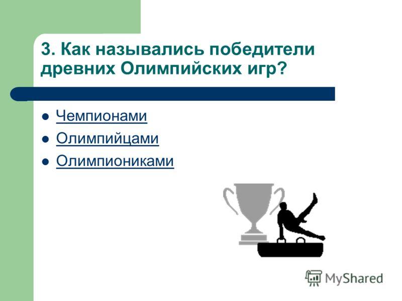 3. Как назывались победители древних Олимпийских игр? Чемпионами Олимпийцами Олимпиониками