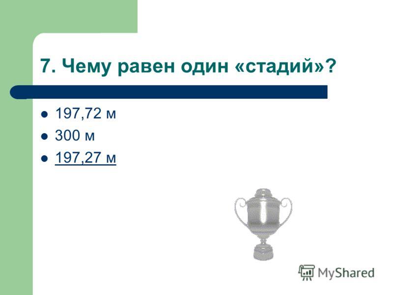 7. Чему равен один «стадий»? 197,72 м 300 м 197,27 м