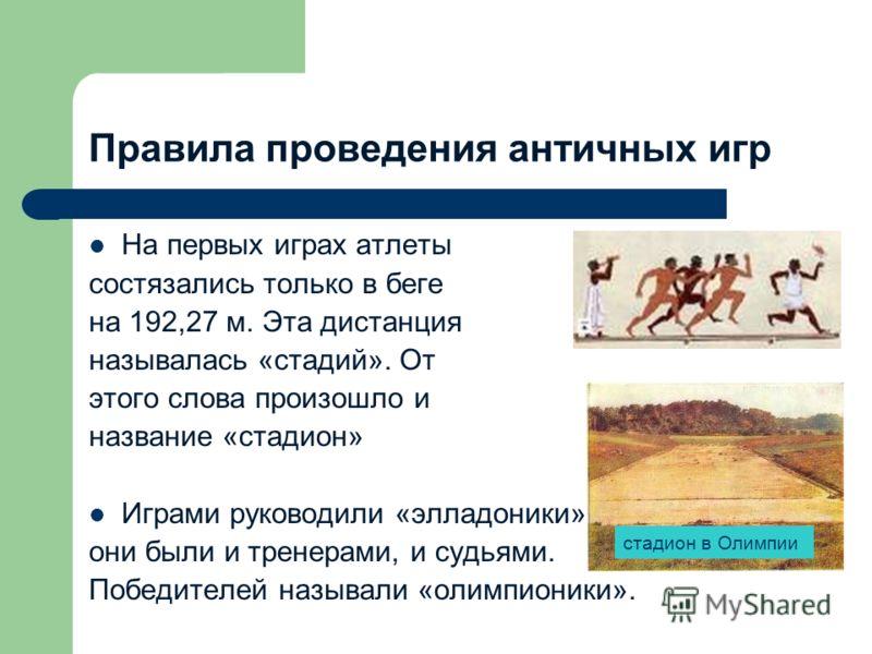 Правила проведения античных игр На первых играх атлеты состязались только в беге на 192,27 м. Эта дистанция называлась «стадий». От этого слова произошло и название «стадион» Играми руководили «элладоники», они были и тренерами, и судьями. Победителе