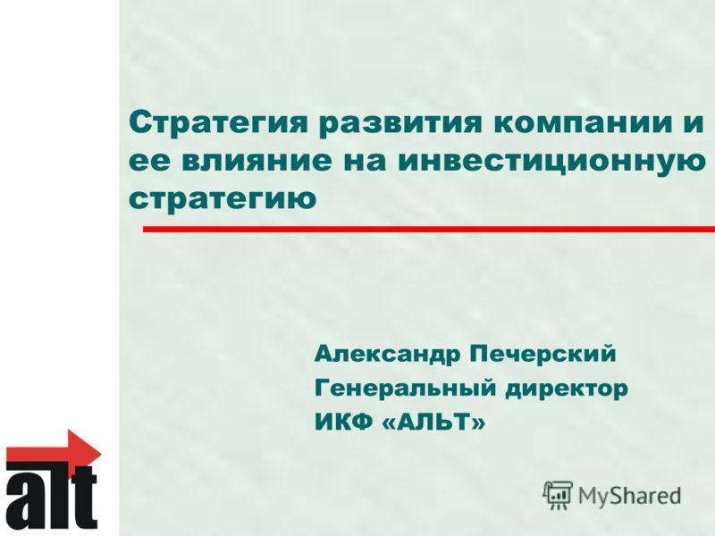 Стратегия развития компании и ее влияние на инвестиционную стратегию Александр Печерский Генеральный директор ИКФ «АЛЬТ»