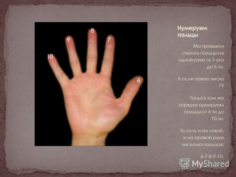 Мы привыкли считать пальцы на одной руке от 1-ого до 5-ти. А если нужно число 7? Тогда в том же порядке нумеруем пальцы от 6-ти до 10-ти. То есть и на левой, и на правой руке числа на пальцах: 6-7-8-9-10. 6 7 8 9 10