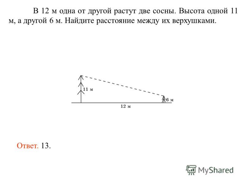 В 12 м одна от другой растут две сосны. Высота одной 11 м, а другой 6 м. Найдите расстояние между их верхушками. Ответ. 13.