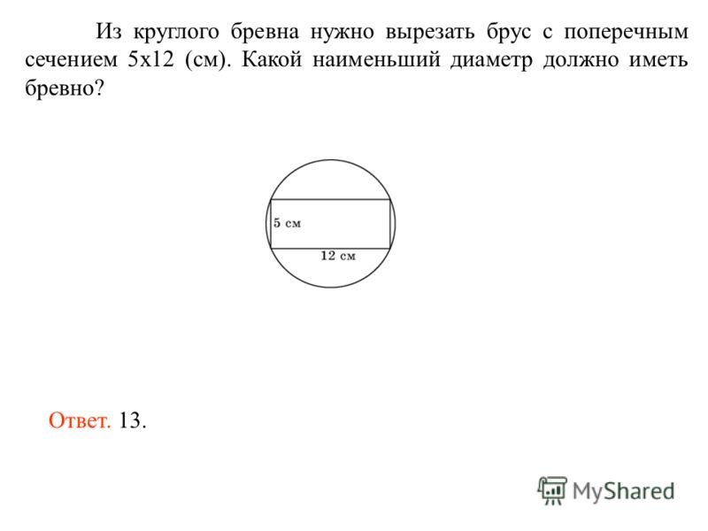 Из круглого бревна нужно вырезать брус с поперечным сечением 5х12 (см). Какой наименьший диаметр должно иметь бревно? Ответ. 13.