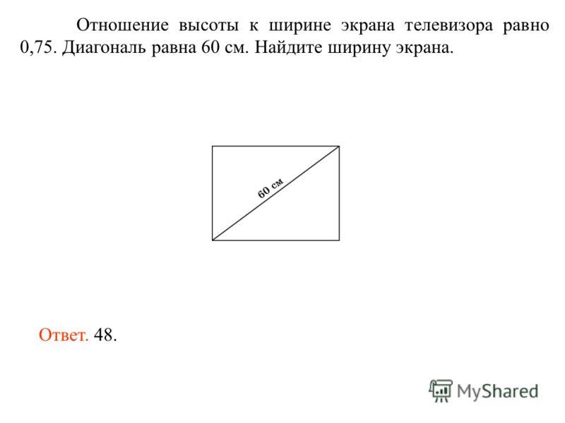 Отношение высоты к ширине экрана телевизора равно 0,75. Диагональ равна 60 см. Найдите ширину экрана. Ответ. 48.
