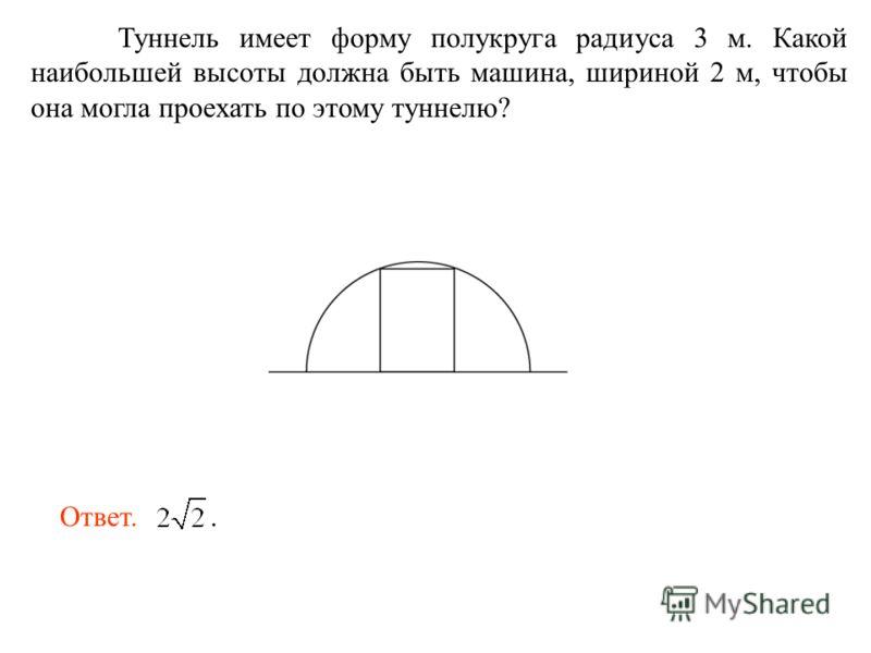 Туннель имеет форму полукруга радиуса 3 м. Какой наибольшей высоты должна быть машина, шириной 2 м, чтобы она могла проехать по этому туннелю? Ответ..
