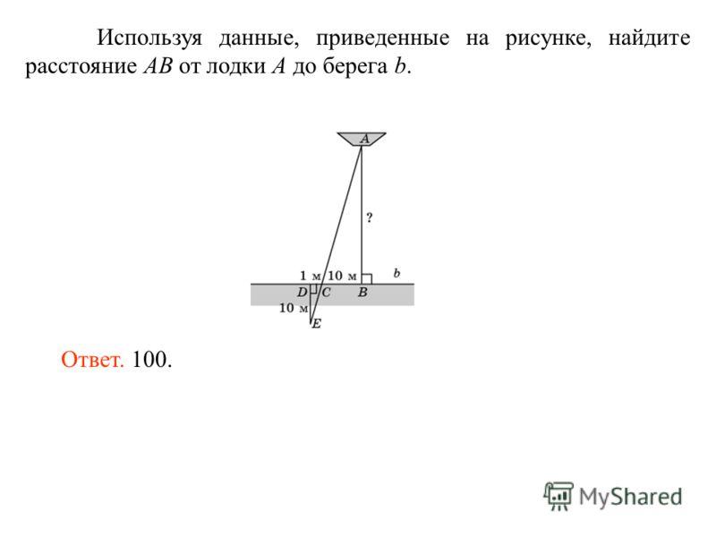 Используя данные, приведенные на рисунке, найдите расстояние AB от лодки A до берега b. Ответ. 100.