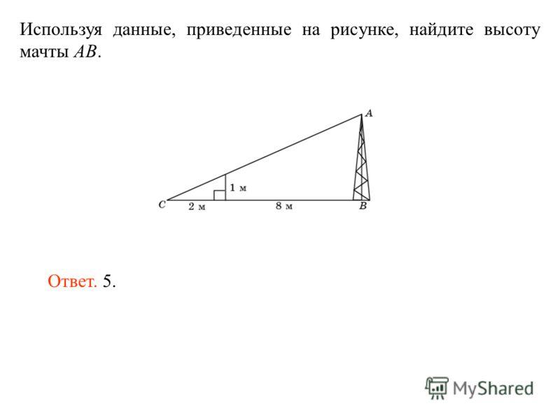 Используя данные, приведенные на рисунке, найдите высоту мачты AB. Ответ. 5.